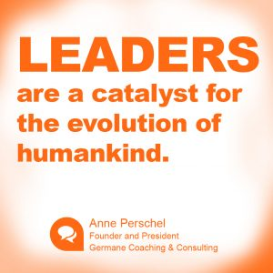 """Leaders are a catalyst for the evolution of humankind."" ~ Anne Perschel"