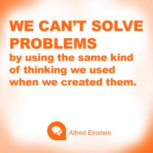 We can't solve problems by using the same kind of thinking we used when we created them. ~ Alfred Ei