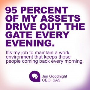 """95 PERCENT OF MY ASSETS DRIVE OUT THE GATE EVERY EVENING. It's my job to maintain a work environment that keeps those people coming back every morning."" Jim Goodnight, CEO, SAS"